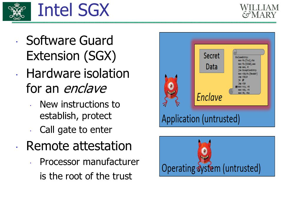Intel SGX  Software Guard Extension (SGX)  Hardware isolation for an enclave  New instructions to establish, protect  Call gate to enter  Remote attestation  Processor manufacturer is the root of the trust
