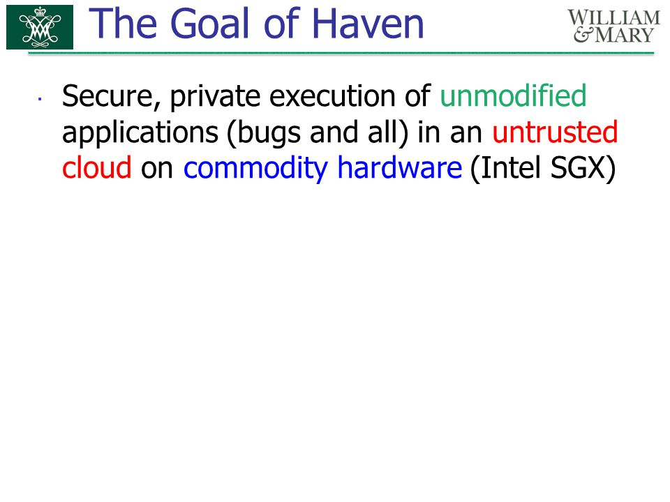 The Goal of Haven  Secure, private execution of unmodified applications (bugs and all) in an untrusted cloud on commodity hardware (Intel SGX)