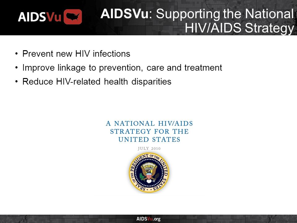 AIDSVu: Supporting the National HIV/AIDS Strategy Prevent new HIV infections Improve linkage to prevention, care and treatment Reduce HIV-related health disparities