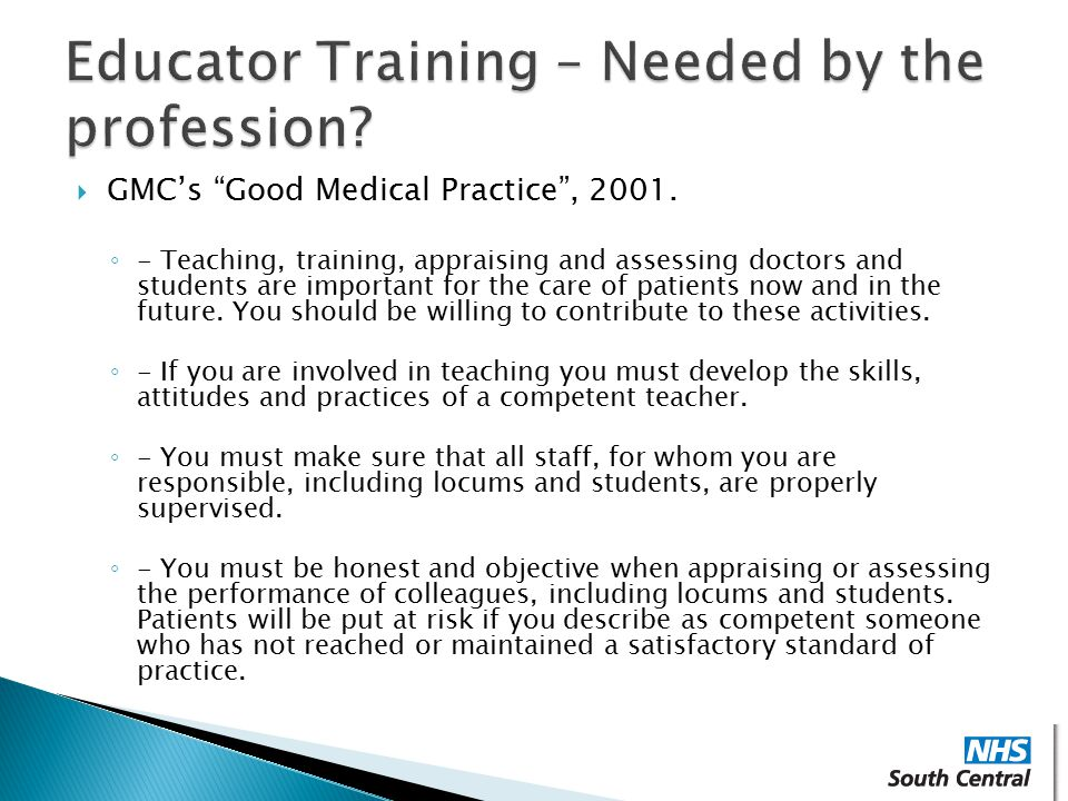 " GMC's ""Good Medical Practice"", 2001. ◦ - Teaching, training, appraising and assessing doctors and students are important for the care of patients no"