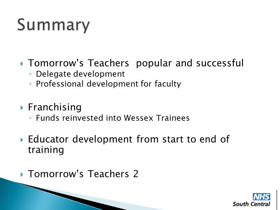  Tomorrow's Teachers popular and successful ◦ Delegate development ◦ Professional development for faculty  Franchising ◦ Funds reinvested into Wessex Trainees  Educator development from start to end of training  Tomorrow's Teachers 2