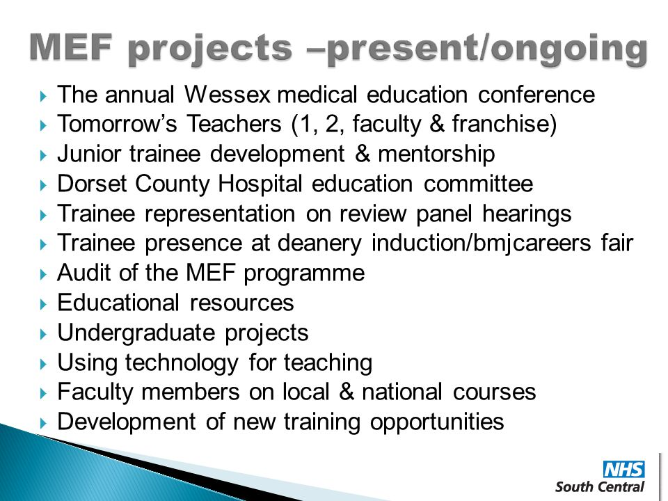  The annual Wessex medical education conference  Tomorrow's Teachers (1, 2, faculty & franchise)  Junior trainee development & mentorship  Dorset County Hospital education committee  Trainee representation on review panel hearings  Trainee presence at deanery induction/bmjcareers fair  Audit of the MEF programme  Educational resources  Undergraduate projects  Using technology for teaching  Faculty members on local & national courses  Development of new training opportunities