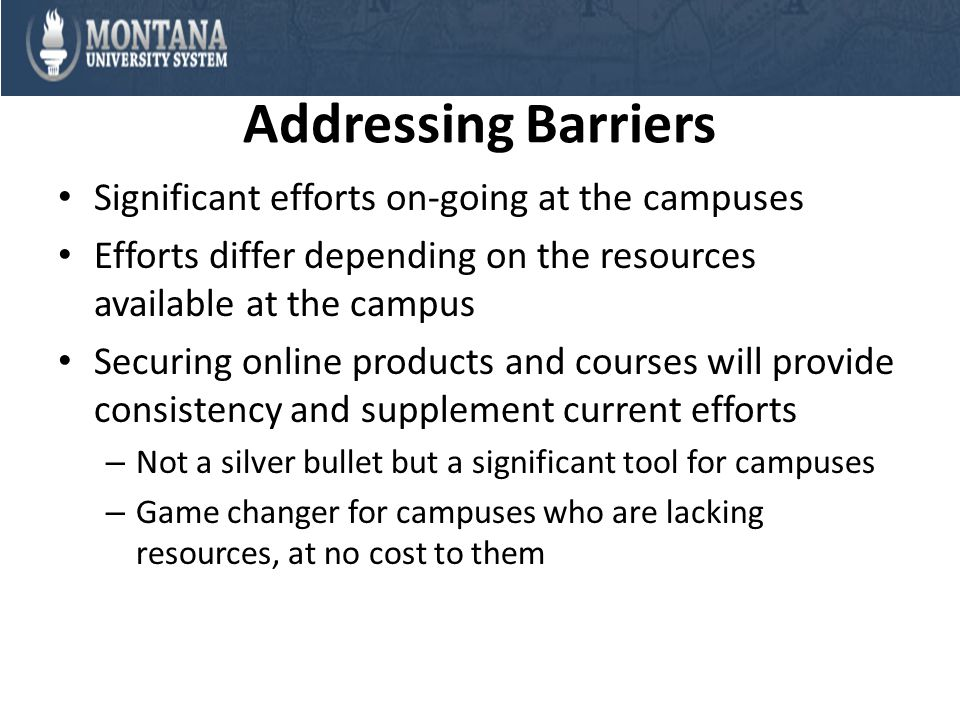 Addressing Barriers Significant efforts on-going at the campuses Efforts differ depending on the resources available at the campus Securing online products and courses will provide consistency and supplement current efforts – Not a silver bullet but a significant tool for campuses – Game changer for campuses who are lacking resources, at no cost to them