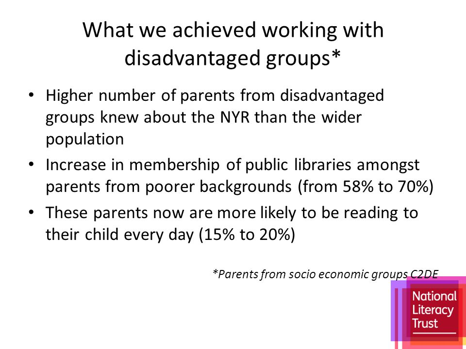 What we achieved working with disadvantaged groups* Higher number of parents from disadvantaged groups knew about the NYR than the wider population Increase in membership of public libraries amongst parents from poorer backgrounds (from 58% to 70%) These parents now are more likely to be reading to their child every day (15% to 20%) *Parents from socio economic groups C2DE