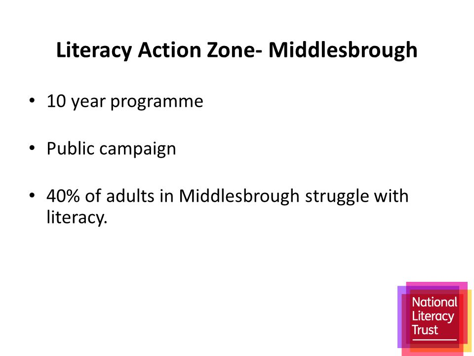 Literacy Action Zone- Middlesbrough 10 year programme Public campaign 40% of adults in Middlesbrough struggle with literacy.