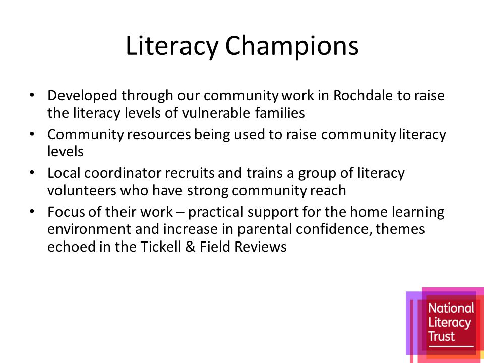 Literacy Champions Developed through our community work in Rochdale to raise the literacy levels of vulnerable families Community resources being used to raise community literacy levels Local coordinator recruits and trains a group of literacy volunteers who have strong community reach Focus of their work – practical support for the home learning environment and increase in parental confidence, themes echoed in the Tickell & Field Reviews