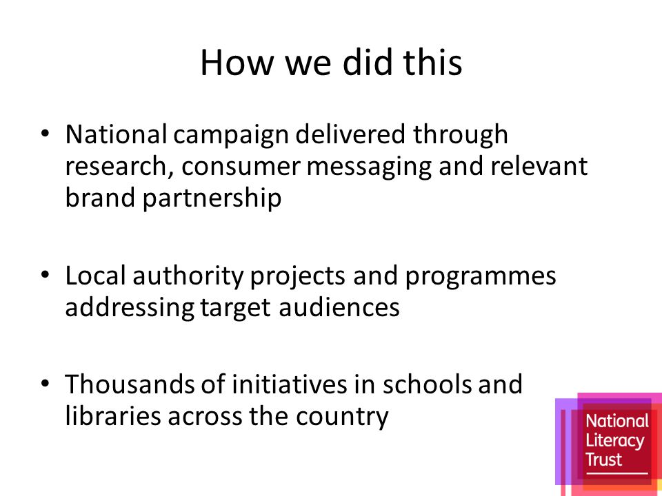 How we did this National campaign delivered through research, consumer messaging and relevant brand partnership Local authority projects and programmes addressing target audiences Thousands of initiatives in schools and libraries across the country