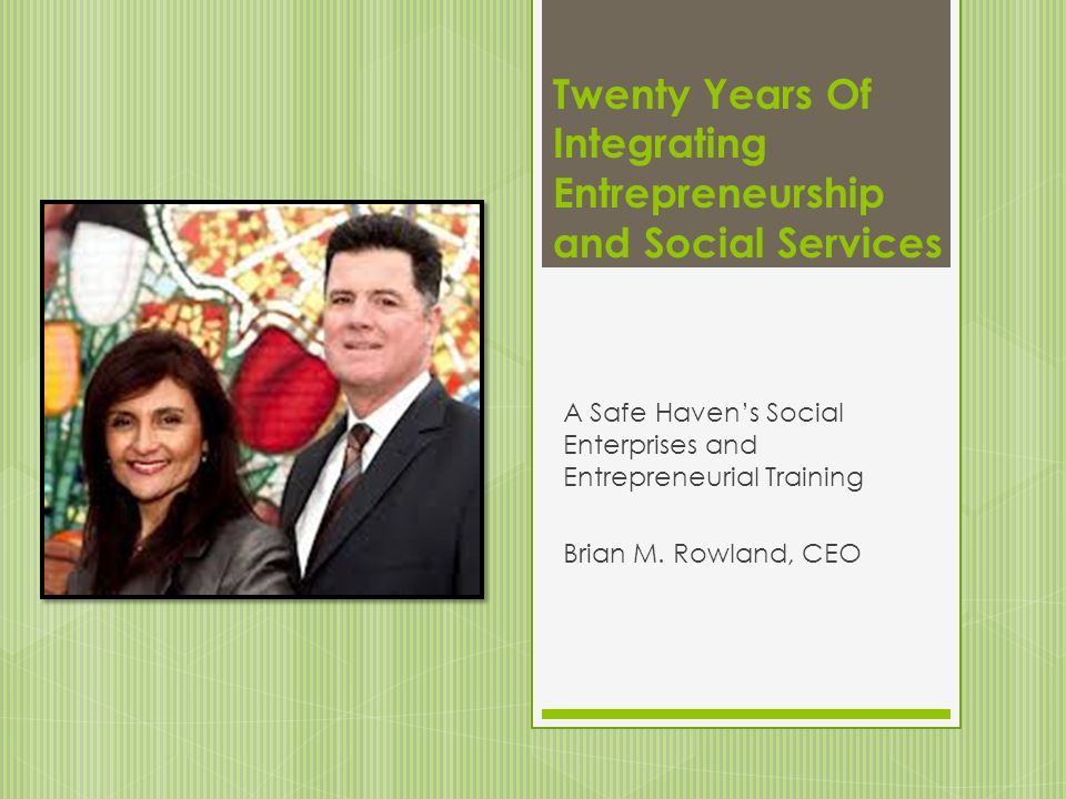 Twenty Years Of Integrating Entrepreneurship and Social Services A Safe Haven's Social Enterprises and Entrepreneurial Training Brian M.