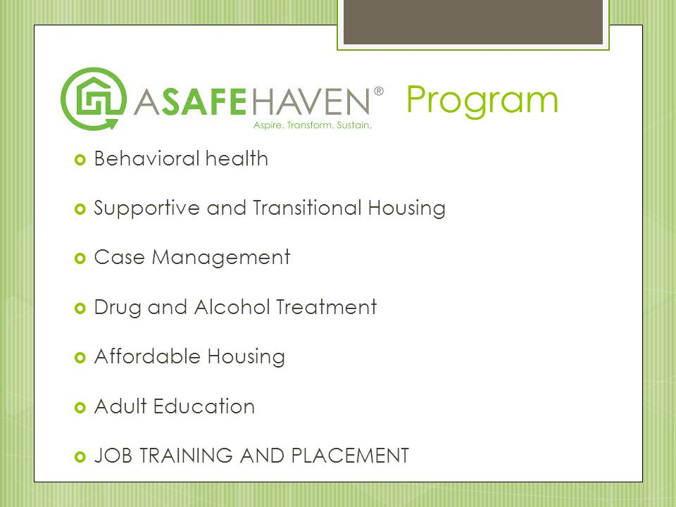  Behavioral health  Supportive and Transitional Housing  Case Management  Drug and Alcohol Treatment  Affordable Housing  Adult Education  JOB
