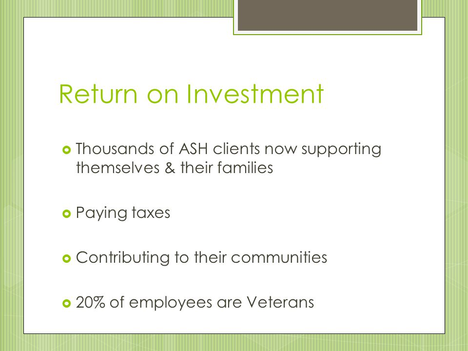 Return on Investment  Thousands of ASH clients now supporting themselves & their families  Paying taxes  Contributing to their communities  20% of employees are Veterans