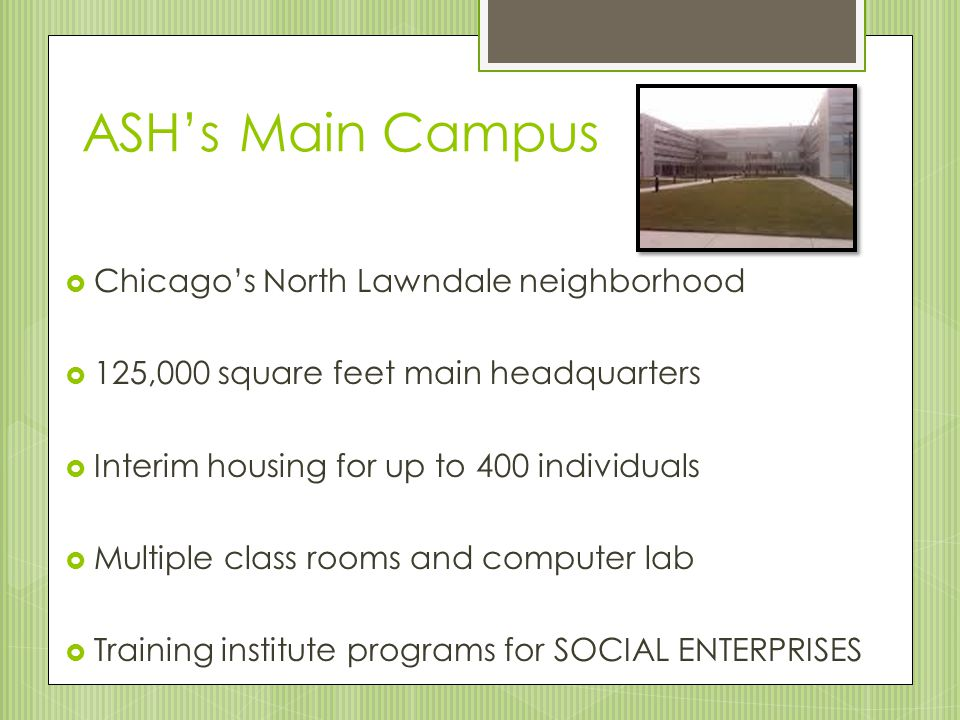 ASH's Main Campus  Chicago's North Lawndale neighborhood  125,000 square feet main headquarters  Interim housing for up to 400 individuals  Multiple class rooms and computer lab  Training institute programs for SOCIAL ENTERPRISES