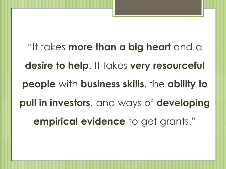 """It takes more than a big heart and a desire to help. It takes very resourceful people with business skills, the ability to pull in investors, and way"