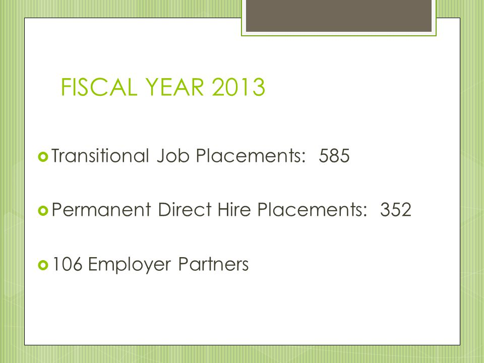 FISCAL YEAR 2013  Transitional Job Placements: 585  Permanent Direct Hire Placements: 352  106 Employer Partners