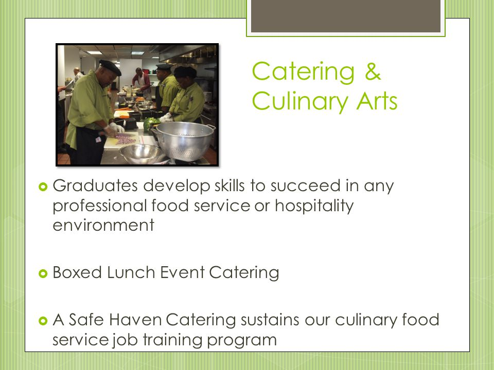 Catering & Culinary Arts  Graduates develop skills to succeed in any professional food service or hospitality environment  Boxed Lunch Event Catering  A Safe Haven Catering sustains our culinary food service job training program