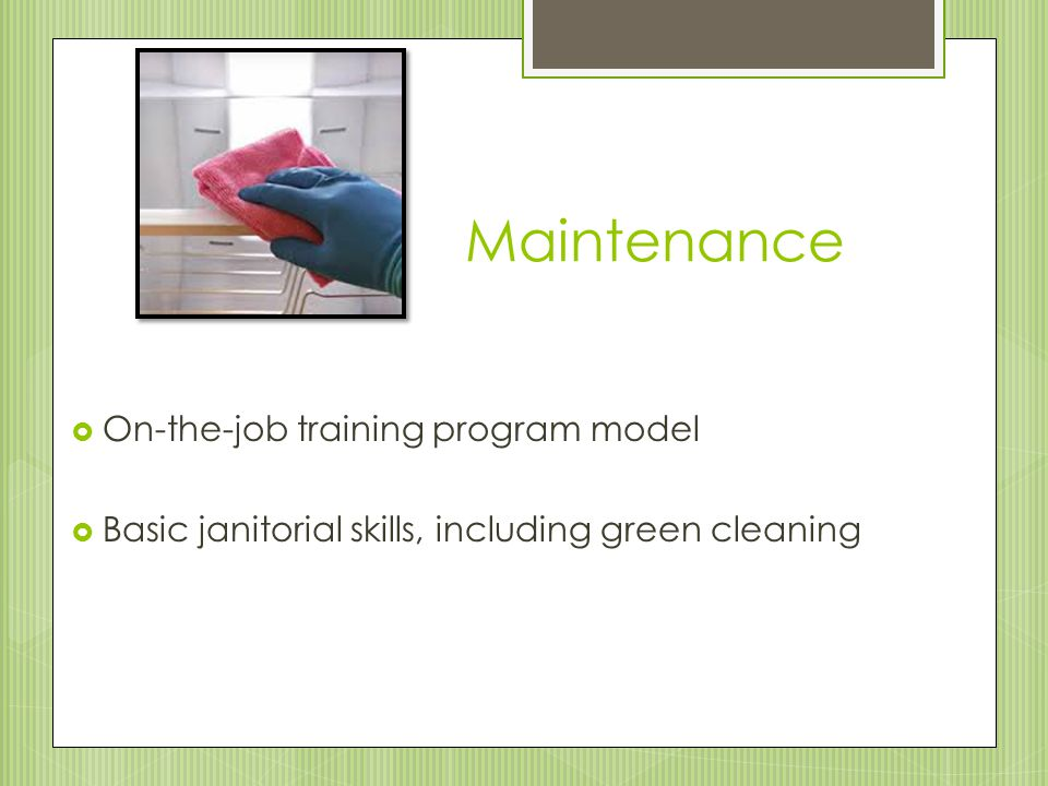 Maintenance  On-the-job training program model  Basic janitorial skills, including green cleaning