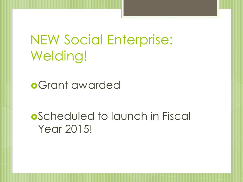 NEW Social Enterprise: Welding!  Grant awarded  Scheduled to launch in Fiscal Year 2015!