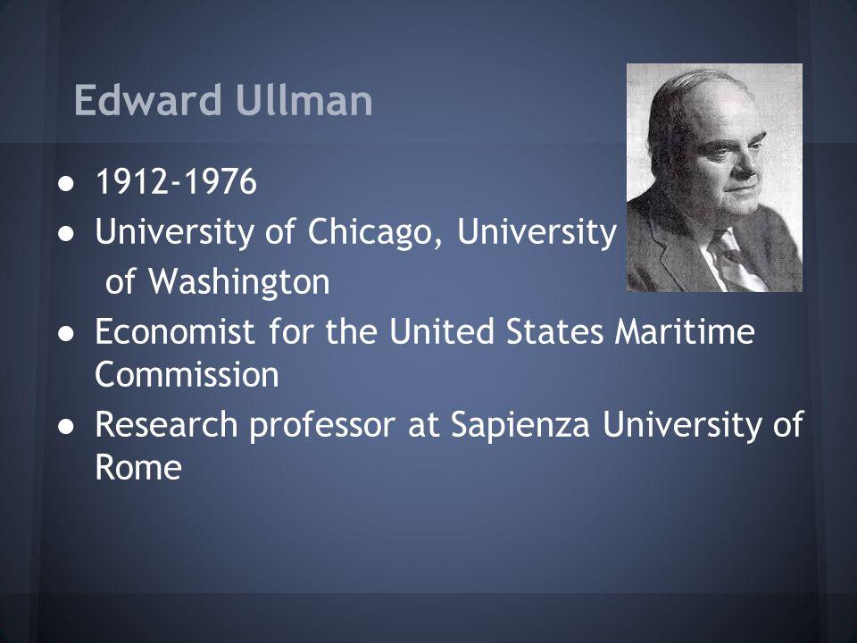 Edward Ullman ●1912-1976 ●University of Chicago, University of Washington ●Economist for the United States Maritime Commission ●Research professor at