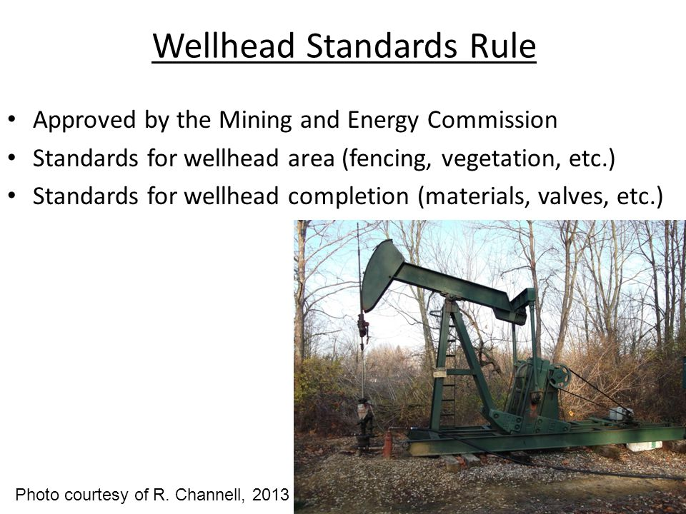 Wellhead Standards Rule Approved by the Mining and Energy Commission Standards for wellhead area (fencing, vegetation, etc.) Standards for wellhead completion (materials, valves, etc.) Photo courtesy of R.