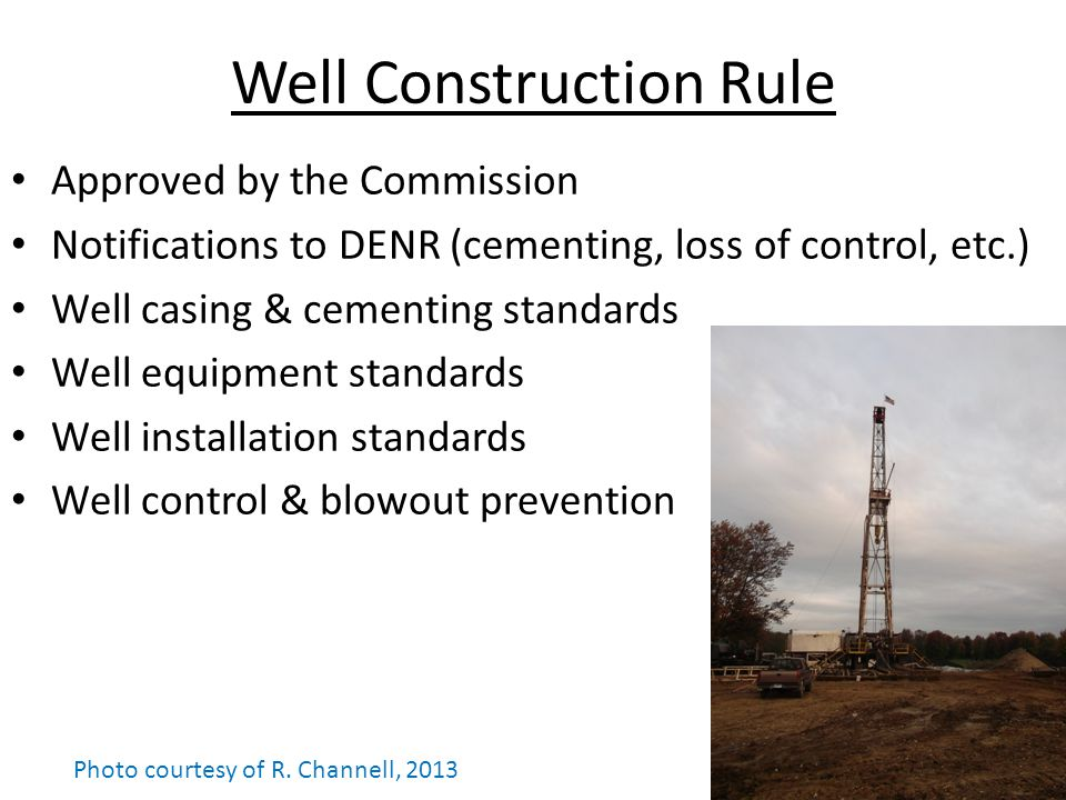 Well Construction Rule Approved by the Commission Notifications to DENR (cementing, loss of control, etc.) Well casing & cementing standards Well equipment standards Well installation standards Well control & blowout prevention Photo courtesy of R.