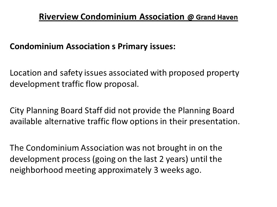 Riverview Condominium Association @ Grand Haven Condominium Association s Primary issues: Location and safety issues associated with proposed property development traffic flow proposal.