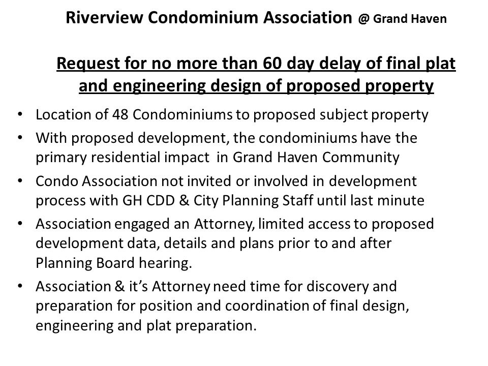 Riverview Condominium Association @ Grand Haven Request for no more than 60 day delay of final plat and engineering design of proposed property Location of 48 Condominiums to proposed subject property With proposed development, the condominiums have the primary residential impact in Grand Haven Community Condo Association not invited or involved in development process with GH CDD & City Planning Staff until last minute Association engaged an Attorney, limited access to proposed development data, details and plans prior to and after Planning Board hearing.
