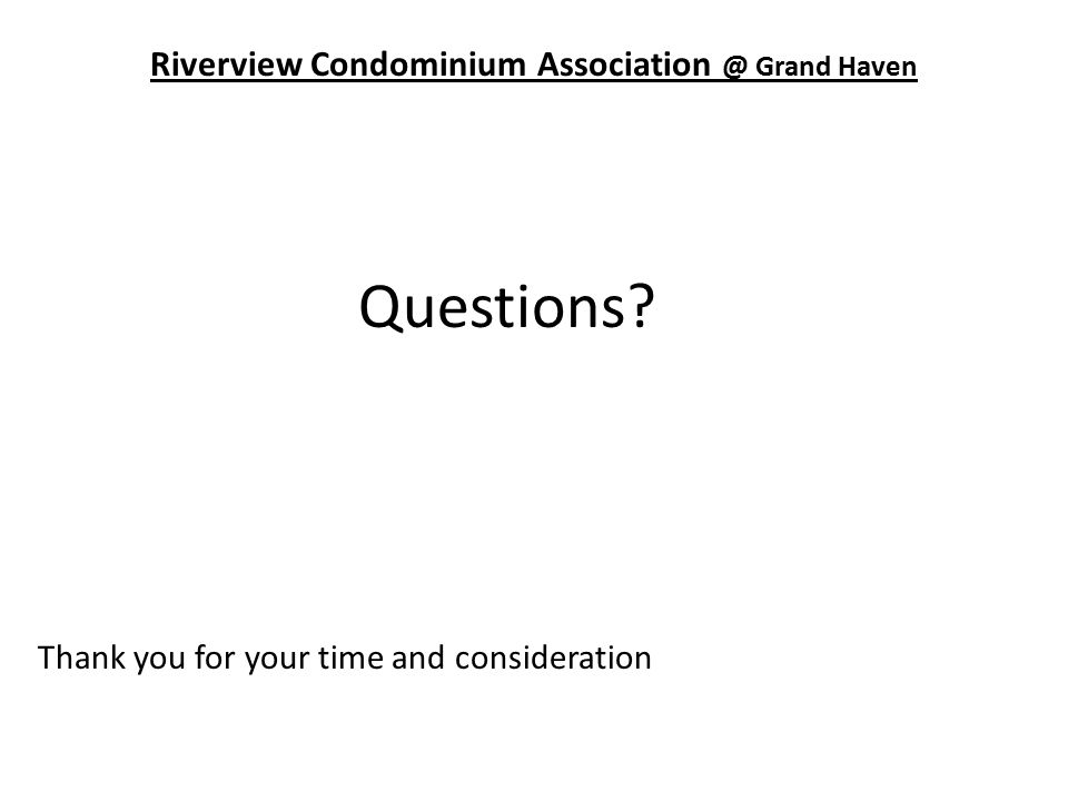Riverview Condominium Association @ Grand Haven Questions? Thank you for your time and consideration
