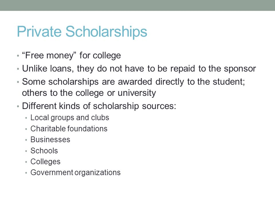 Private Scholarships Free money for college Unlike loans, they do not have to be repaid to the sponsor Some scholarships are awarded directly to the student; others to the college or university Different kinds of scholarship sources: Local groups and clubs Charitable foundations Businesses Schools Colleges Government organizations