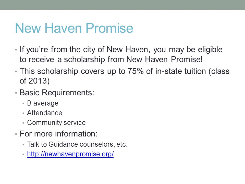 New Haven Promise If you're from the city of New Haven, you may be eligible to receive a scholarship from New Haven Promise.