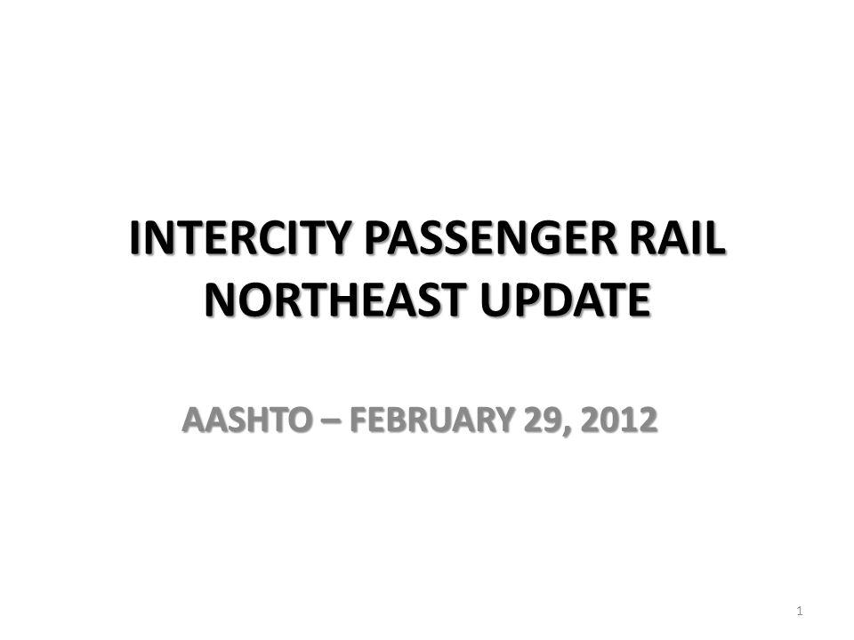INTERCITY PASSENGER RAIL NORTHEAST UPDATE AASHTO – FEBRUARY 29, 2012 1