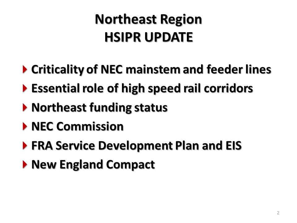 Northeast Region HSIPR UPDATE  Criticality of NEC mainstem and feeder lines  Essential role of high speed rail corridors  Northeast funding status  NEC Commission  FRA Service Development Plan and EIS  New England Compact 2