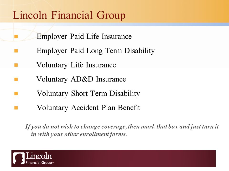Lincoln Financial Group Employer Paid Life Insurance Employer Paid Long Term Disability Voluntary Life Insurance Voluntary AD&D Insurance Voluntary Short Term Disability Voluntary Accident Plan Benefit If you do not wish to change coverage, then mark that box and just turn it in with your other enrollment forms.