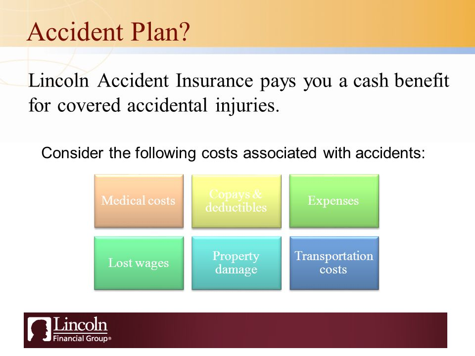 Accident Plan. Lincoln Accident Insurance pays you a cash benefit for covered accidental injuries.