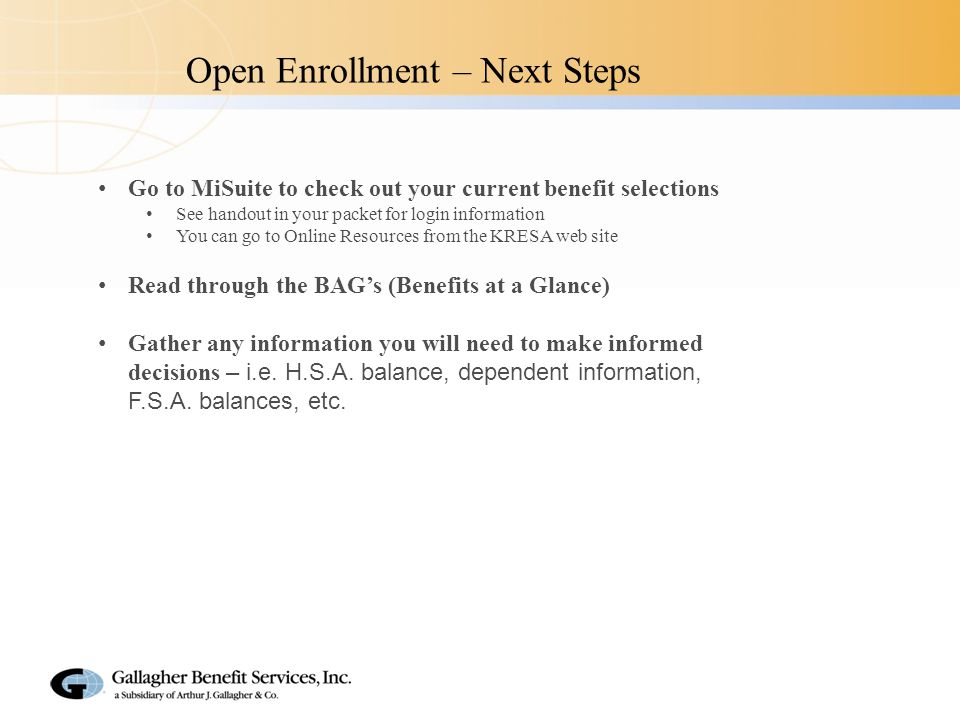 Open Enrollment – Next Steps Go to MiSuite to check out your current benefit selections See handout in your packet for login information You can go to Online Resources from the KRESA web site Read through the BAG's (Benefits at a Glance) Gather any information you will need to make informed decisions – i.e.