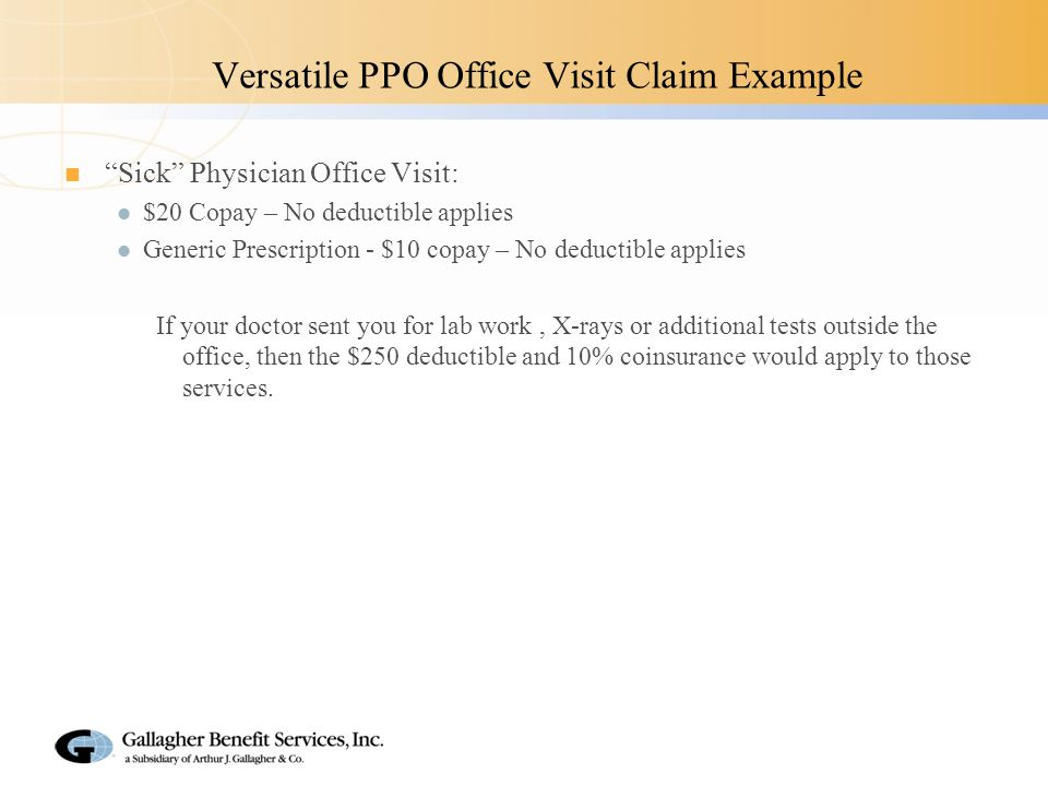 Versatile PPO Office Visit Claim Example Sick Physician Office Visit: $20 Copay – No deductible applies Generic Prescription - $10 copay – No deductible applies If your doctor sent you for lab work, X-rays or additional tests outside the office, then the $250 deductible and 10% coinsurance would apply to those services.