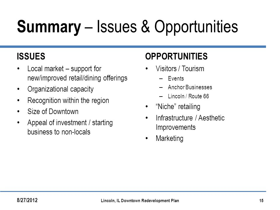 Summary – Issues & Opportunities ISSUES Local market – support for new/improved retail/dining offerings Organizational capacity Recognition within the region Size of Downtown Appeal of investment / starting business to non-locals OPPORTUNITIES Visitors / Tourism – Events – Anchor Businesses – Lincoln / Route 66 Niche retailing Infrastructure / Aesthetic Improvements Marketing 8/27/2012 Lincoln, IL Downtown Redevelopment Plan15