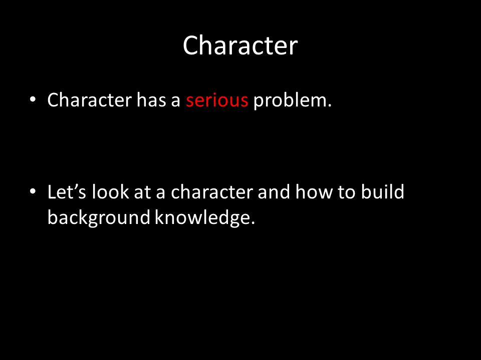 Character has a serious problem. Let's look at a character and how to build background knowledge.