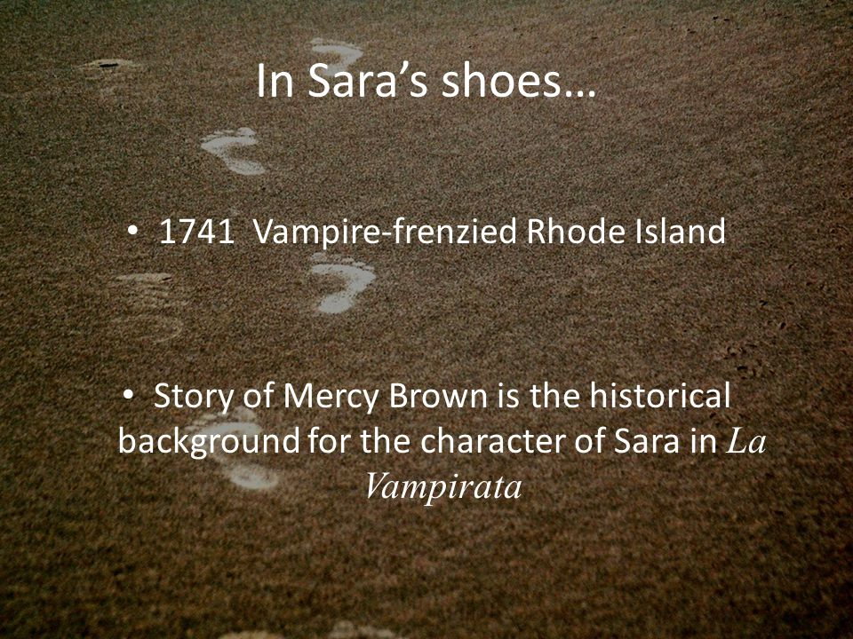 In Sara's shoes… 1741 Vampire-frenzied Rhode Island Story of Mercy Brown is the historical background for the character of Sara in La Vampirata