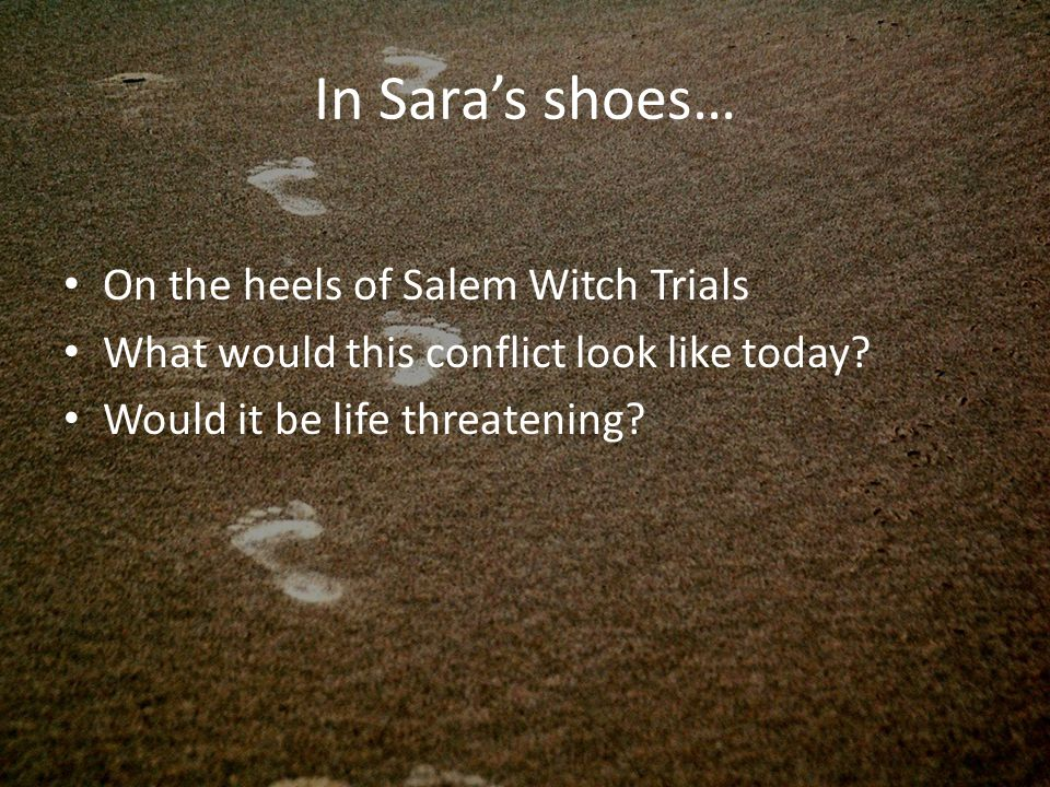 In Sara's shoes… On the heels of Salem Witch Trials What would this conflict look like today.