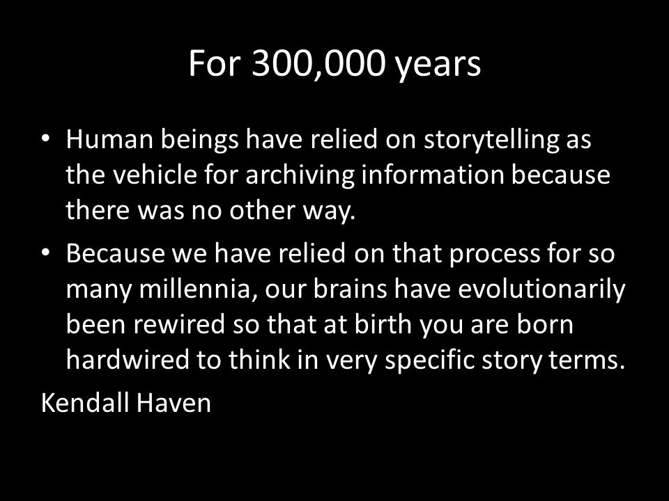 For 300,000 years Human beings have relied on storytelling as the vehicle for archiving information because there was no other way.