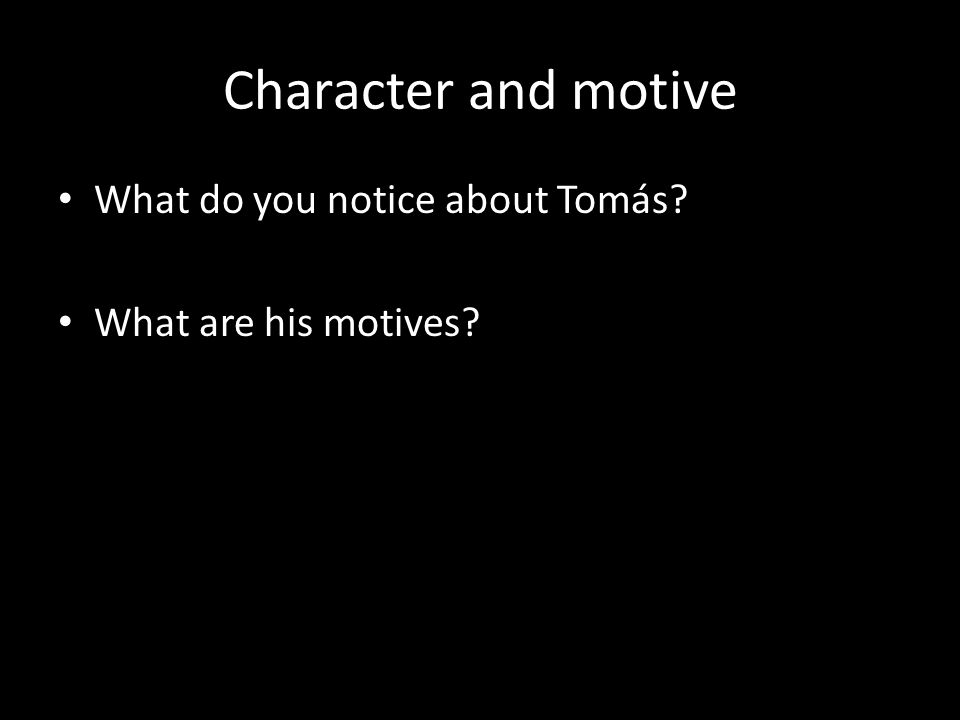 Character and motive What do you notice about Tomás What are his motives