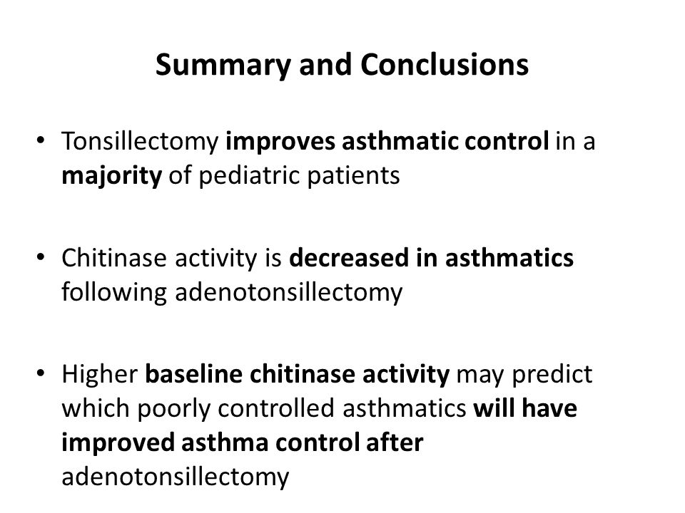 Summary and Conclusions Tonsillectomy improves asthmatic control in a majority of pediatric patients Chitinase activity is decreased in asthmatics following adenotonsillectomy Higher baseline chitinase activity may predict which poorly controlled asthmatics will have improved asthma control after adenotonsillectomy