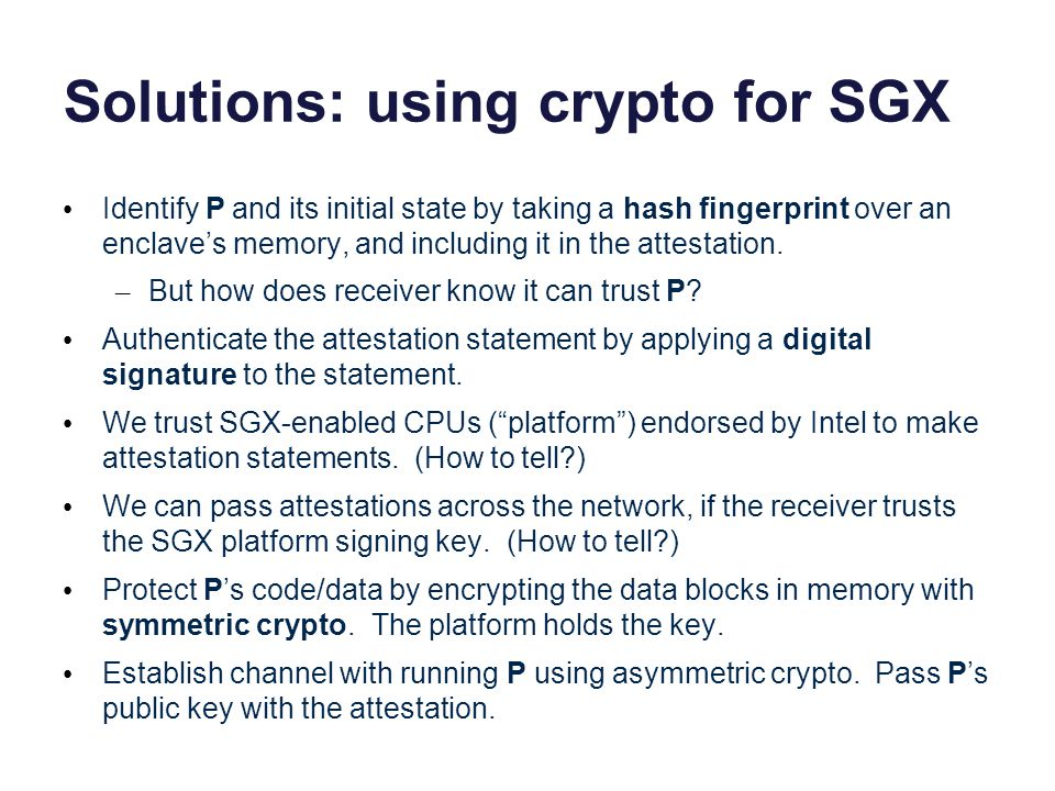 Solutions: using crypto for SGX Identify P and its initial state by taking a hash fingerprint over an enclave's memory, and including it in the attest