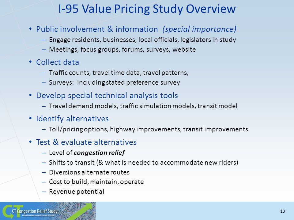 13 I-95 Value Pricing Study Overview Public involvement & information (special importance) – Engage residents, businesses, local officials, legislator