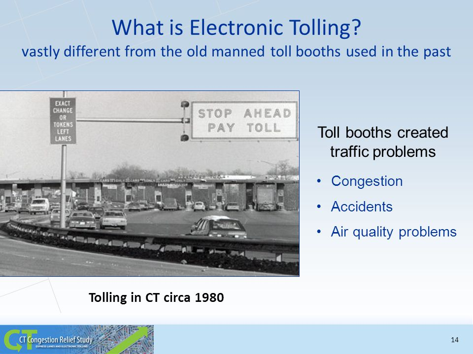 What is Electronic Tolling? vastly different from the old manned toll booths used in the past Tolling in CT circa 1980 Toll booths created traffic pro