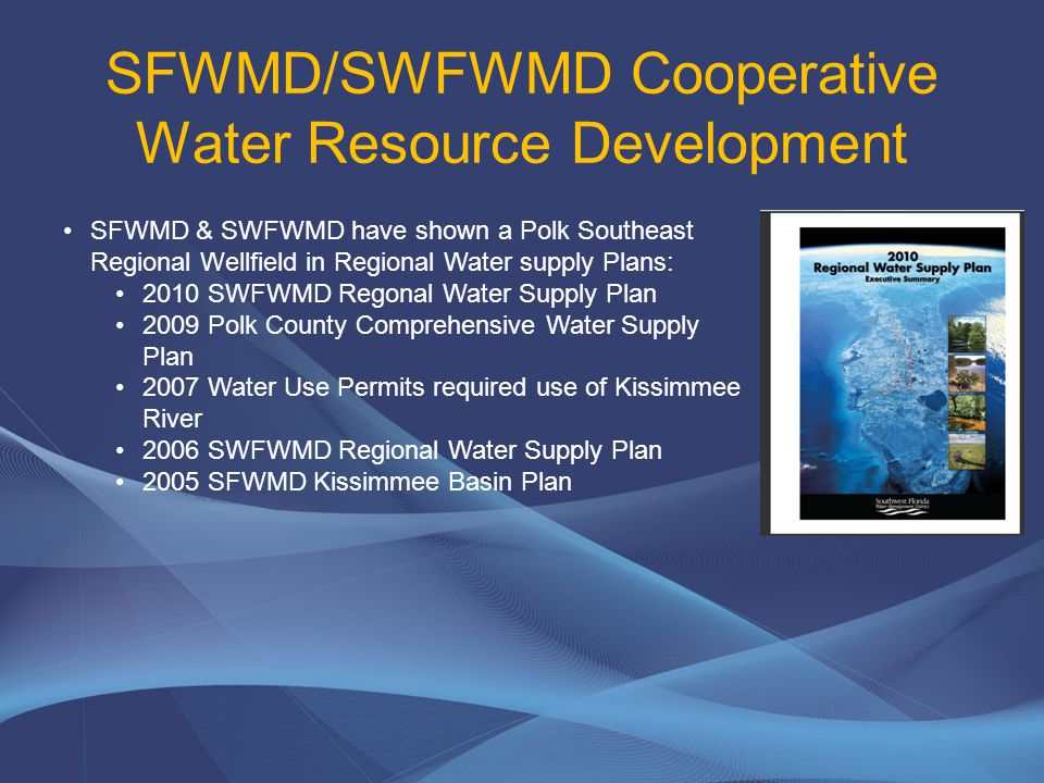 SFWMD/SWFWMD Cooperative Water Resource Development SFWMD & SWFWMD have shown a Polk Southeast Regional Wellfield in Regional Water supply Plans: 2010 SWFWMD Regonal Water Supply Plan 2009 Polk County Comprehensive Water Supply Plan 2007 Water Use Permits required use of Kissimmee River 2006 SWFWMD Regional Water Supply Plan 2005 SFWMD Kissimmee Basin Plan