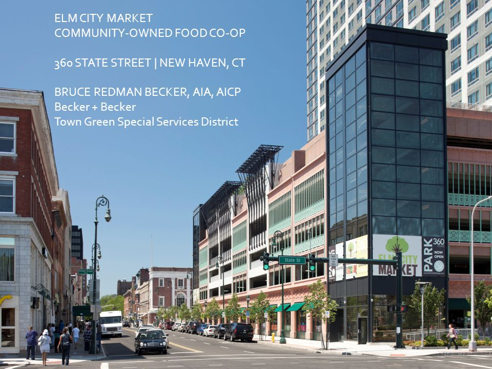 ELM CITY MARKET COMMUNITY-OWNED FOOD CO-OP 360 STATE STREET | NEW HAVEN, CT BRUCE REDMAN BECKER, AIA, AICP Becker + Becker Town Green Special Services District