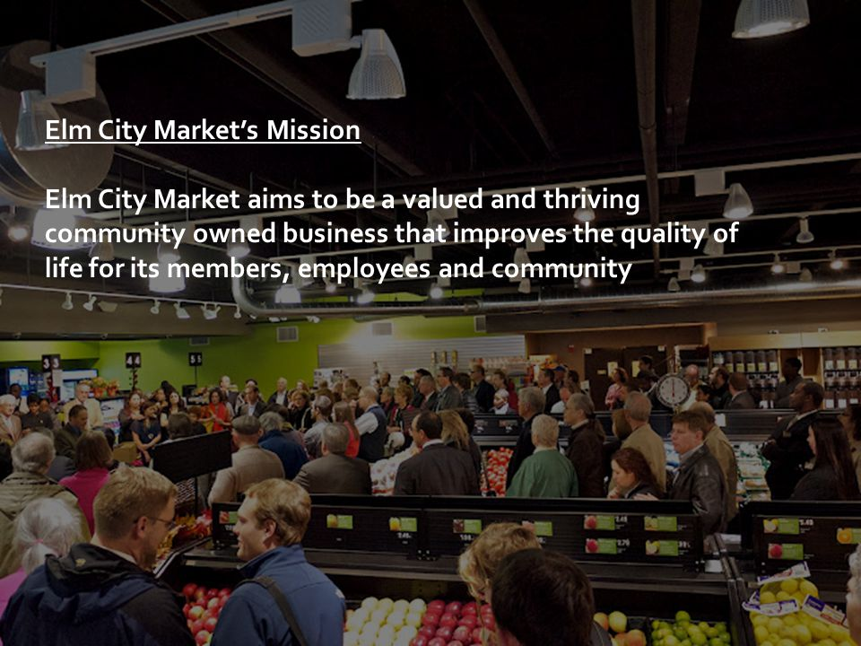 Elm City Market's Mission Elm City Market aims to be a valued and thriving community owned business that improves the quality of life for its members, employees and community