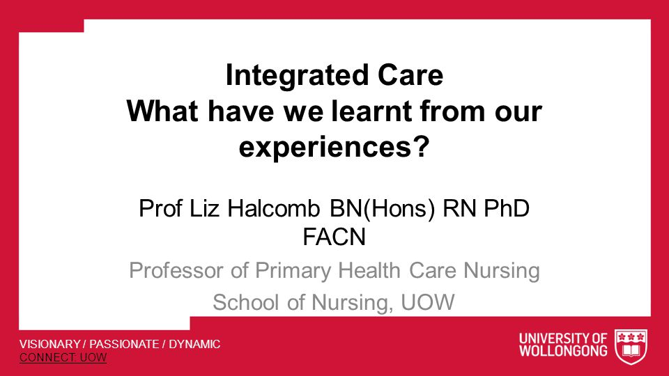 VISIONARY / PASSIONATE / DYNAMIC CONNECT: UOW Integrated Care What have we learnt from our experiences.