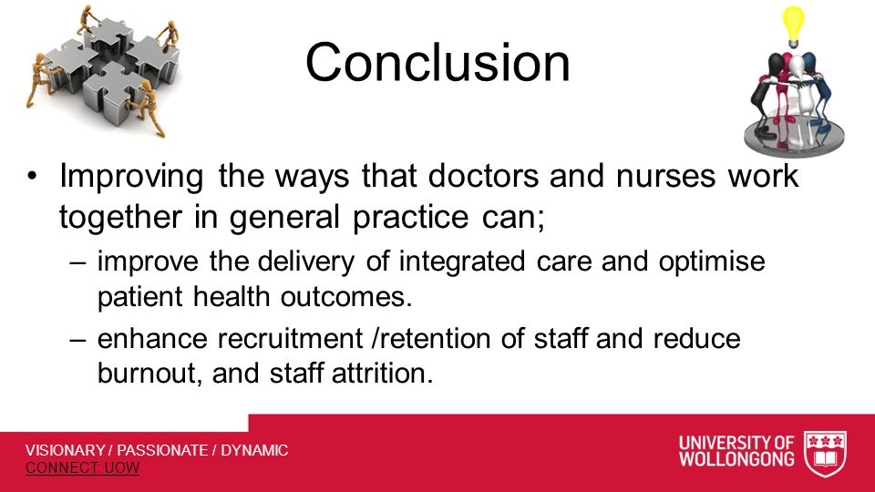 VISIONARY / PASSIONATE / DYNAMIC CONNECT: UOW Conclusion Improving the ways that doctors and nurses work together in general practice can; –improve the delivery of integrated care and optimise patient health outcomes.