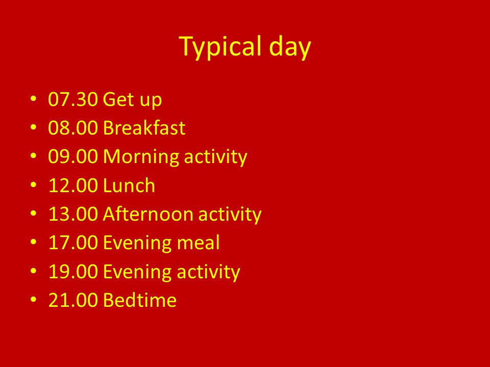 Typical day 07.30 Get up 08.00 Breakfast 09.00 Morning activity 12.00 Lunch 13.00 Afternoon activity 17.00 Evening meal 19.00 Evening activity 21.00 B
